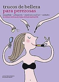 Trucos de belleza para perezosas: 80 ideas geniales para estar radiante par Anne Thoumieux