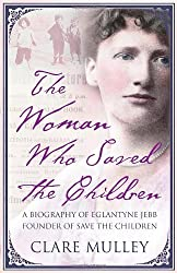 The Woman Who Saved the Children: A Biography of Eglantyne Jebb the Founder of Save the Children by Clare Mulley (2009) Hardcover