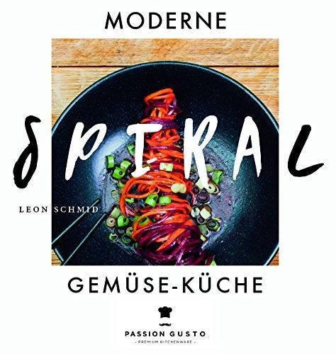Spiralschneider Kochbuch - Moderne Spiral Gemüse-Küche - Passion Gusto - Von Leon Schmid