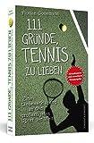 111 Gründe, Tennis zu lieben: Eine Liebeserklärung an den großartigsten Sport der Welt | Aktualisierte und erweiterte Neuausgabe