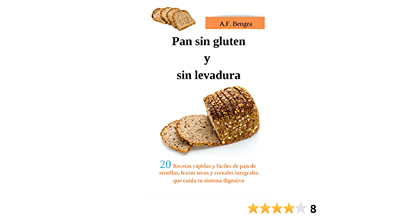 Pan Sin Gluten Y Sin Levadura 20 Recetas Rápidas Y Fáciles De Pan De Semillas Frutos Secos Y Cereales Integrales Que Cuida Tu Sistema Digestivo Spanish Edition Ebook Bengea A F Amazon Co Uk Kindle