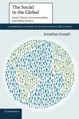 The Social in the Global: Social Theory, Governmentality And Global Politics (Cambridge Studies in International Relations)