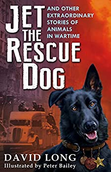 Jet the Rescue Dog: ... and other extraordinary stories of animals in wartime by [Long, David]