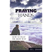 Praying Hands: How to Pray the Right Way (Prayer, Praying, How to pray Book 1) (English Edition)