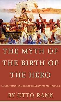 The Myth of the Birth of the Hero: A Psychological Interpretation of Mythology by [Rank, Otto]