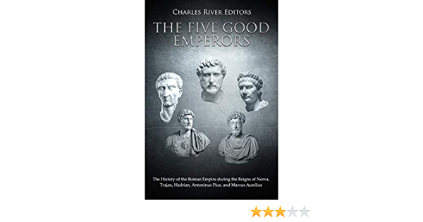 The Five Good Emperors The History Of The Roman Empire During The Reigns Of Nerva Trajan Hadrian Antoninus Pius And Marcus Aurelius English Edition Ebook Charles River Editors Kindle Shop