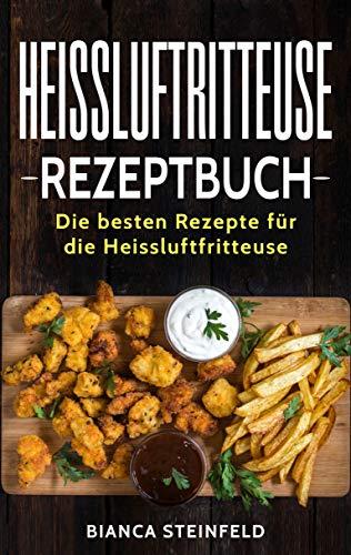 Heissluftritteuse Rezeptbuch: Die besten Rezepte für die Heissluftfritteuse