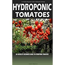 Hydroponic Tomatoes: A Complete Guide to Grow Hydroponic Tomatoes at Home (Hydroponics, Hydroponics for Beginners, Hydroponic Tomatoes, Aquaponics, Hydroponics ... Hydroponics 101) (English Edition)