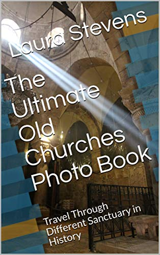 The Ultimate Old Churches Photo Book: Travel Through Different Sanctuary in History (English Edition)