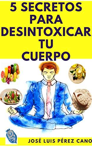 5 SECRETOS PARA DESINTOXICAR TU ORGANISMO: Descubre los cinco secretos para perder peso de forma efectiva en 18 días. por JOSÉ LUIS PÉREZ CANO