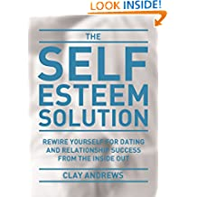 The Self-Esteem Solution: Rewire Yourself for Dating and Relationship Success from the Inside Out