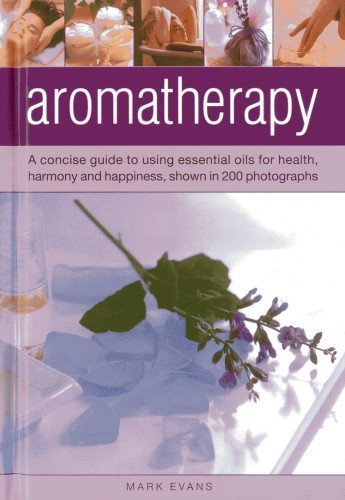 Aromatherapy: A concise guide to using essential oils for health, harmony and happiness, shown in 200 photographs by Evans, Mark (2013) Hardcover