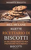 Ricette: Ricettario di biscotti: 25 deliziose ricette per preparare facilmente i biscotti (Desserts: Biscotto)