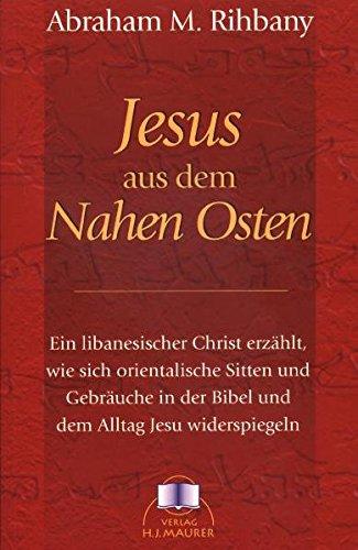 Jesus aus dem Nahen Osten: Ein libanesischer Christ erzählt, wie sich orientalische Sitten und Gebräuche in der Bibel in dem Alltag Jesu widerspiegeln