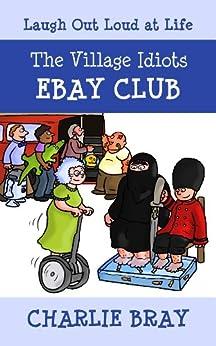 The Village Idiots Ebay Club: Daft People Buy Daft Things (A Humorous Swipe at Life Book 1) (English Edition) par [Bray, Charlie]