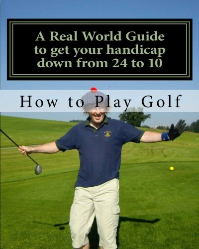 How to play Golf: A Real World user guide to getting your handicap down from 24 to 10...and beyond.: Volume 1 por Tim Sutton