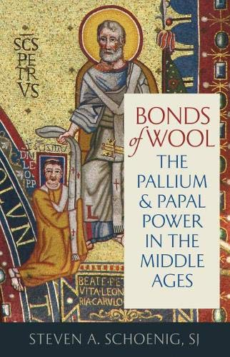 Bonds of Wool: The Pallium and Papal Power in the Middle Ages (Studies in Medieval and Early Modern Canon Law, Band 15)