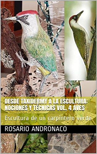 DESDE TAXIDERMY A LA ESCULTURA: NOCIONES Y TÉCNICAS VOL. 4 AVES: Escultura de un carpintero verde (Dalla Tassidermia alla Scultura nº 1)