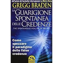 La guarigione spontanea delle credenze. Come spezzare il paradigma delle false credenze by Gregg Braden (2012) Perfect Paperback