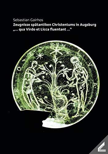 """Zeugnisse spätantiken Christentums in Augsburg: """"... qua Virdo et Licca fluentant ..."""" (Schriftenreihe des Augsburger Clubs)"""