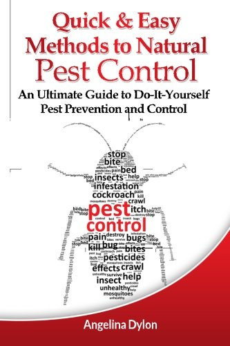 Quick and Easy Methods to Natural Pest Control: An Ultimate Guide to Do-It-Yourself Pest Prevention and Control -