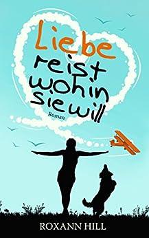 Liebe reist wohin sie will (German Edition) by [Hill, Roxann]
