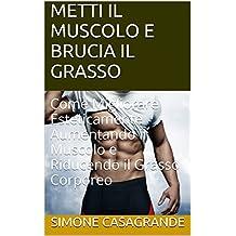 METTI IL MUSCOLO E BRUCIA IL GRASSO: Come Migliorare Esteticamente Aumentando il Muscolo e Riducendo il Grasso Corporeo (Italian Edition)