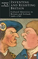 Inventing and Resisting Britain: Cultural Identities in Britain and Ireland, 1685 - 1789 (British Studies Series)