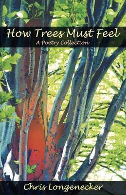 [(How Trees Must Feel : A Poetry Collection)] [By (author) Chris Longenecker ] published on (June, 2011)