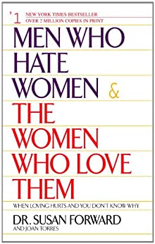 Men Who Hate Women and the Women Who Love Them: When Loving Hurts And You Don't Know Why by [Forward, Susan, Torres, Joan]