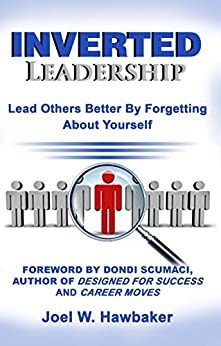 Inverted Leadership: Lead Others Better By Forgetting About Yourself by [Hawbaker, Joel]
