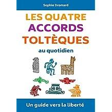 Les quatre accords toltèques au quotidien : Un guide vers la liberté (French Edition)