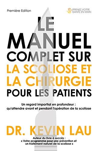 Le manuel complet sur la scoliose et la chirurgie pour les patients: Un regard impartial en profondeur : qu'attendre avant et  pendant l'opération de la scoliose