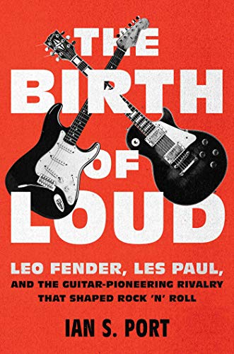 The Birth of Loud: Leo Fender, Les Paul, and the Guitar-Pioneering Rivalry That Shaped Rock 'n' Roll (Fender Guitar Bass Usa)