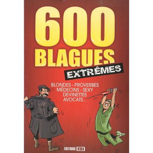 600 blagues extrêmes : Blondes, proverbes, médecins, sexy, devinettes, avocats ...