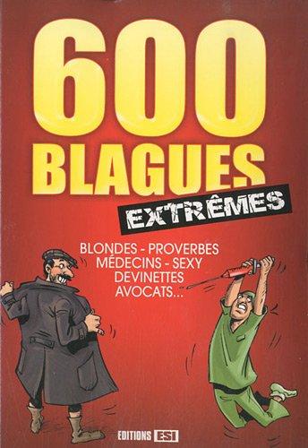 600 blagues extrêmes : Blondes, proverbes, médecins, sexy, devinettes, avocats