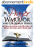Be a Prayer Warrior and Use Words Wisely: 30 Declarations and Prayers to Speak Victory into Your Life (English Edition)