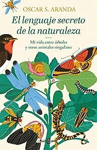 El lenguaje secreto de la naturaleza: Descubre la inteligencia y las emociones de animales y plantas par  Oscar S. Aranda