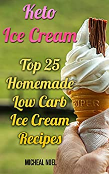 Keto Ice Cream: Top 25 Homemade Low Carb Ice Cream Recipes: (Diabetic, Paleo, Gluten Free) by [Noel, Micheal ]