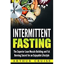 Intermittent Fasting: The Superior Lean Muscle Building and Fat Burning Secret for an Enjoyable Lifestyle (English Edition)