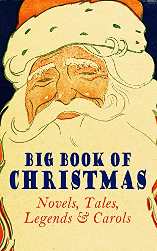 Big Book of Christmas Novels, Tales, Legends & Carols (Illustrated Edition): 450+ Titles in One Edition: A Christmas Carol, Little Women, Silent Night, ... the Magi, The Three Kings... (English Edition)