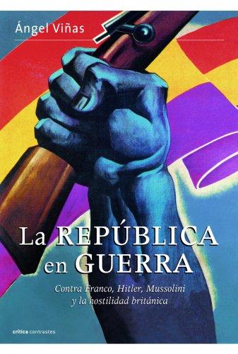 La república  en guerra: Contra Franco, Hitler, Mussolini y la hostilidad británica (Contrastes)