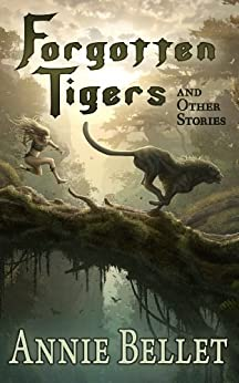 Forgotten Tigers and Other Stories: A Collection of Science Fiction and Fantasy by [Bellet, Annie]
