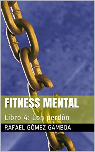 Fitness Mental: Libro 4: Con perdón por Rafael Gómez Gamboa