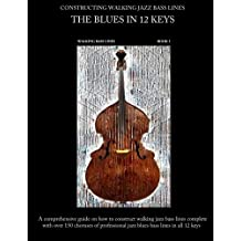 Constructing Walking Jazz Bass Lines, Book 1: Walking Bass Lines. The Blues in 12 Keys
