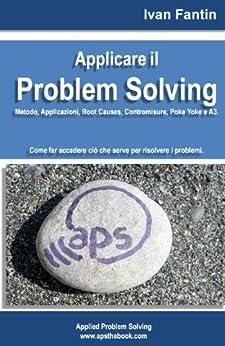 Applicare il Problem Solving. Metodo, Applicazioni, Root Causes, Contromisure, Poka Yoke, A3 di [Fantin, Ivan]