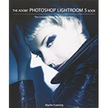 The Adobe Photoshop Lightroom 5 Book: The Complete Guide for Photographers 1st edition by Evening, Martin (2013) Taschenbuch