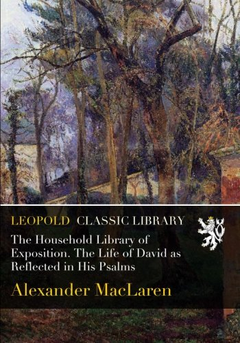 The Household Library of Exposition. The Life of David as Reflected in His Psalms por Alexander MacLaren