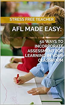 AFL MADE EASY:: 50 WAYS TO INCORPORATE ASSESSMENT FOR LEARNING IN YOUR CLASSROOM (Quick Reads by SFT Book 2) by [Teacher, Stress Free]