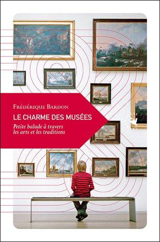 Le Charme des musées, Petite balade à travers les arts et les traditions par Frédérique Bardon